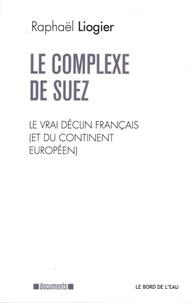 Raphaël Liogier - Le complexe de Suez - Le vrai déclin français (et du continent européen).