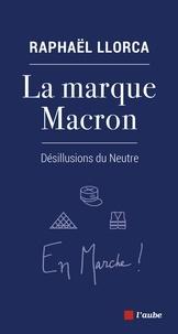 Raphaël Llorca - La marque Macron - Désillusions du Neutre.