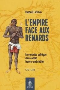 Raphaël Loffreda - L'empire face aux renards - La conduire politique d'un conflit franco-amérindien.