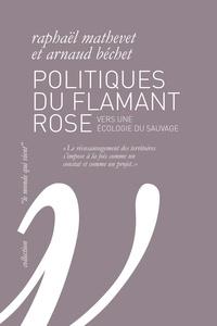 Raphaël Mathevet et Arnaud Béchet - Politiques du flamant rose - Vers une écologie du sauvage.