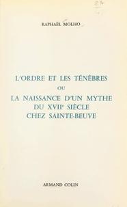 Raphaël Molho - L'ordre et les ténèbres - Ou La naissance d'un mythe du XVIIe siècle chez Sainte-Beuve.