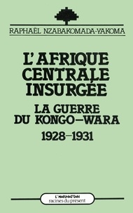 Raphaël Nzabakomada-Yakoma - L'Afrique centrale insurgée - La guerre du Congo-Wara (1928-1930).