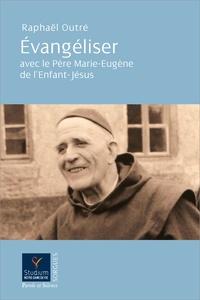 Raphaël Outré - Evangéliser avec le Père Marie-Eugène de l'Enfant-Jésus.
