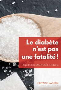 Le diabète n'est pas une fatalité !- Prévention et prise en charge active - Raphaël Perez  