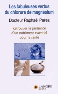 Raphaël Perez - Les fabuleuses vertus du chlorure de magnésium - Retrouver la puissance d'un nutriment essentiel pour la santé.