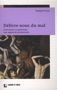 Raphaël Picon - Délivre-nous du mal - Exorcismes et guérisons : une approche protestante.