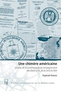 Raphaël Ramos - Une chimère américaine - Genèse de la communauté du renseignement des Etats-Unis, de la CIA à la NSA.