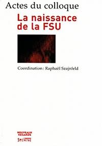Raphaël Szajnfeld - La naissance de la FSU - Actes du colloque des 14 et 15 décembre 2006.