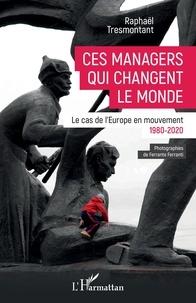 Raphaël Tresmontant - Ces managers qui changent le monde - Le cas de l'Europe en mouvement (1980-2020).