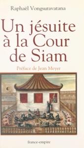 Raphael Vongsuravatana et Jean Meyer - Un jésuite à la cour de Siam.