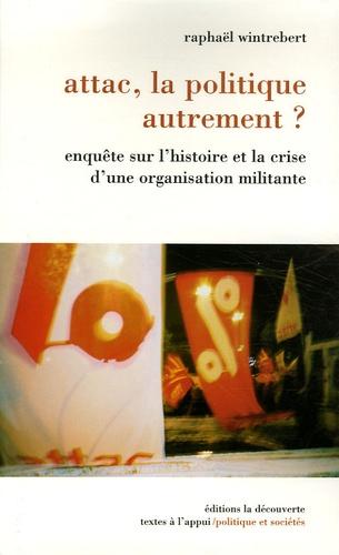 Raphaël Wintrebert - Attac, la politique autrement ? - Enquête sur l'histoire et la crise d'une organisation militante.