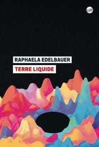 Raphaela Edelbauer - Terre liquide.