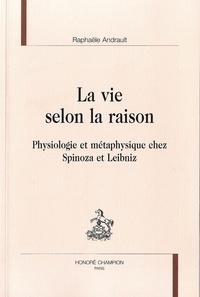 Raphaële Andrault - La vie selon la raison - Physiologie et métaphysique chez Spinoza et Leibniz.