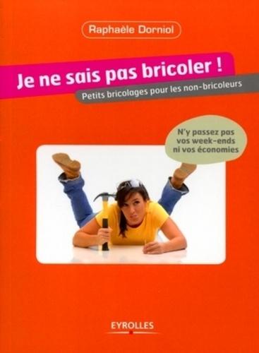 Raphaèle Dorniol - Je ne sais pas bricoler ! - Petits bricolages pour les non-bricoleurs.