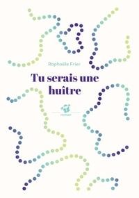 Raphaële Frier - Tu serais une huître.