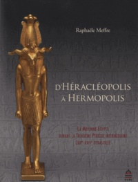 Raphaële Meffre - D'Héracléopolis à Hermopolis - La Moyenne Egypte durant la Troisième Période intermédiaire (XXIe-XXIVe dynasties).