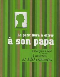 Raphaële Vidaling et Matthieu Lebreton - Le petit livre à offrir à son papa - Parce qu'il a déjà 1 rasoir, 3 montres et 120 cravates.