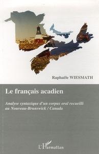 Le français acadien- Analyse syntaxique d'un corpus oral recueilli au Nouveau-Brunswick/Canada - Raphaële Wiesmath pdf epub