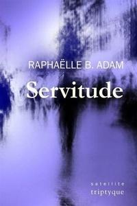 Raphaëlle B. Adam - Servitude.