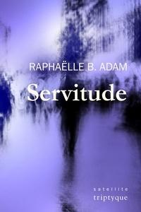 Raphaëlle B. Adam - Servitude - Chroniques d'une ville-mirage.