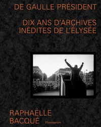 Raphaëlle Bacqué - De Gaulle Président - Dix ans d'archives inédites de l'Elysée.
