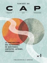 Raphaëlle Doyon et Anaïs Leblon - Cahiers du CAP N° 1 : La construction des patrimoines en questions - Contextes, acteurs, processus.