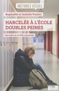 Raphaëlle Paolini et Isabelle Paolini - Harcelée à l'école, doubles peines - Une mère et sa fille racontent.
