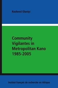 Rasheed Olaniyi - Community Vigilantes in Metropolitan Kano 1985-2005.