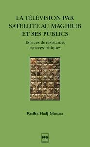 Ratiba Hadj-Moussa - La télévision par satellite au Maghreb et ses publics - Espaces de résistance, espaces critiques.