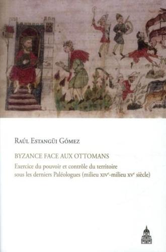Byzance face aux Ottomans. Exercice du pouvoir et contrôle du territoire sous les derniers Paléologues (milieu XIVe-milieu XVe siècle)