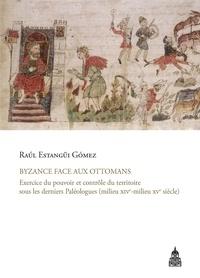 Raul Estangüi Gomez - Byzance face aux Ottomans - Exercice du pouvoir et contrôle du territoire sous les derniers Paléologues (milieu XIVe-milieu XVe siècle).