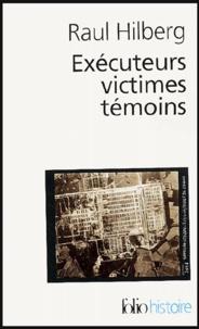 Raul Hilberg - Exécuteurs, victimes, témoins - La catastrophe juive 1933-1945.