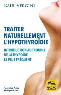 Raul Vergini - Traiter naturellement l'hypothyroïdie - Introduction au trouble de la thyroïde le plus fréquent.