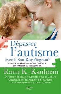 Raun K. Kaufman - Dépasser l'autisme avec la méthode Son-Rise.
