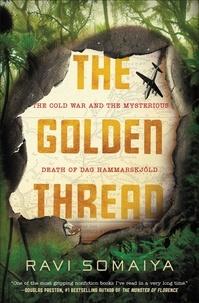Ravi Somaiya - The Golden Thread - The Cold War and the Mysterious Death of Dag Hammarskjöld.