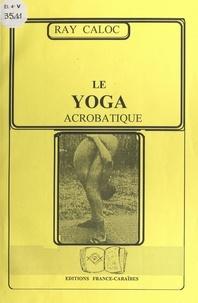 Ray Caloc - Le yoga acrobatique.