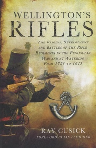 Ray Cusick - Wellington's Rifles - The Origins, Development and Battles of the Rifle Regiments in the Peninsular War and at Waterloo from 1758 to 1815.