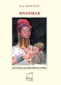 Ray Moraux - Myanmar - Des peuples aux frontières de l'espoir.