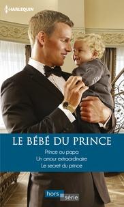 Raye Morgan et Marion Lennox - Le bébé du prince - Prince ou papa - Un amour extraordinaire - Le secret du prince.