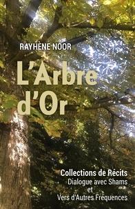 Rayhène Noor - L'Arbre d'Or - Collections de Récits : Dialogues avec Shams et vers d'autres Fréquences.