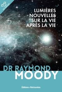 Raymond A. Moody - Lumières nouvelles sur la vie après la vie.