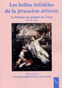 Raymond Abbrugiati et José Guidi - Les belles infidèles de la Jérusalem délivrée - La fortune du poème du Tasse (XVIe-XXe siècle).