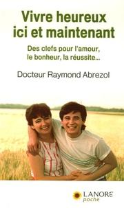 Raymond Abrezol - Vivre heureux ici et maintenant - Des clefs pour l'amour, le bonheur, la réussite....