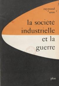 Raymond Aron - La société industrielle et la guerre - Suivi de Tableau de la diplomatie mondiale en 1958.