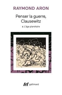 Raymond Aron - Penser la guerre, Clausewitz - Tome 2, L'âge planétaire.