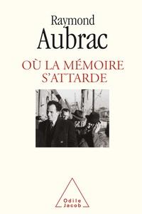 Raymond Aubrac - Où la mémoire s'attarde.