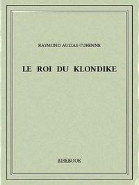 Raymond Auzias-Turenne - Le roi du Klondike.
