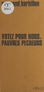 Raymond Barbillon - Votez pour nous, pauvres pêcheurs.