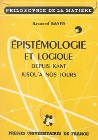 Raymond Bayer - Épistémologie et logique - Depuis Kant jusqu'à nos jours.