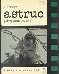 Raymond Bellour et Pierre Lherminier - Alexandre Astruc.